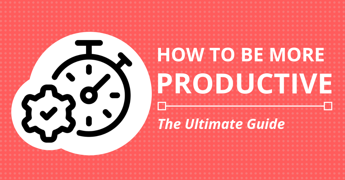 How to be More Productive: The Ultimate Guide