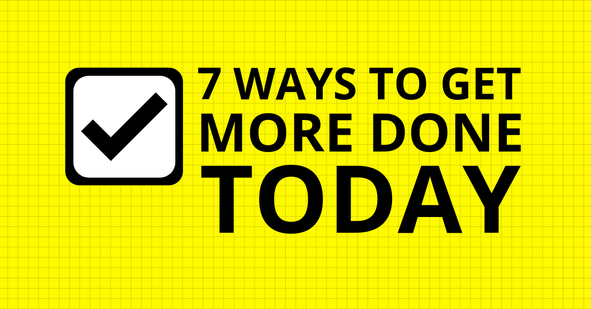 7 Ways to Get More Done Today